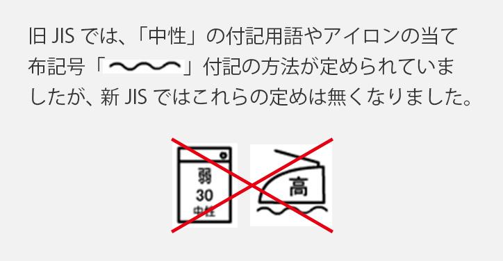 旧JISでは、「中性」の付記用語やアイロンの当て布記号付記の方法が定められていましたが、新JISではこれらの定めは無くなりました。